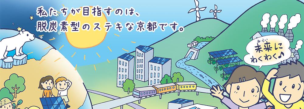 私たちが目指すのは、 脱炭素型のステキな京都です。